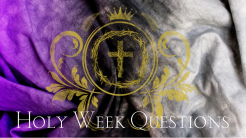 The Questions of Holy Week
